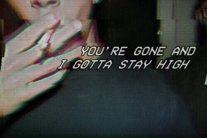 Gone, You, and Stay: YOU RE GONE AND  GOTTA STAY HIGH