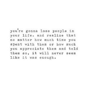 http://iglovequotes.net/: you re gonna lose people in  your life. and realize that  no matter how much time you  spent with them or how much  you appreciate them and told  them so it will never seem  like it was enough. http://iglovequotes.net/