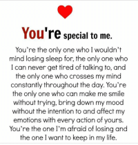 Memes, 🤖, and Action: You  re special to me.  You're the only one who I wouldn't  mind losing sleep for, the only one who  I can never get tired of talking to, and  the only one who crosses my mind  constantly throughout the day. You're  the only one who can make me smile  without trying, bring down my mood  without the intention to and affect my  emotions with every action of yours.  You're the one I'm afraid of losing and  the one I want to keep in my life.