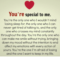 Life, Memes, and Mood: You re special to me.  You're the only one who I wouldn't mind  losing sleep for, the only one who I can  never get tired of talking to, and the only  one who crosses my mind constantly  throughout the day. You're the only one who  can make me smile without trying, bringing  down my mood without the intention to end  affect my emotions with every action of  yours. You're the one I'm afraid of losing  and the one I want to keep in my life.