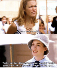 Memes, Yeah, and Princess: You re Such a  freak!  Yeah, yeah, I am. But you know what, someday might  grow out of that, but you will  never stop being ajerke The Princess Diaries https://t.co/DJ25ueHlQs