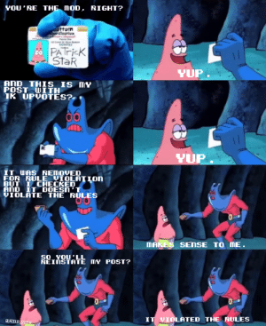 Crosspost, hope that's cool: YOU RE THE mOD. RIGHT?  ificatio  PATricK  StaR  YUP  POSTITH  IK UPVOTES?  YUP  IT WAS REMOVED  FOR RULE VİOLATIOn  BUT I CHECKED  VIOLATE THE RULES  MAKES SENSE TO ME  50 YOULL  REINSTATE TY POST?  QWAODUP  GnomIE  IT VIOLATED THE RULES Crosspost, hope that's cool
