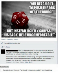 "Crush, Facebook, and Memes: YOU REACH OUT  TO PUSH THE ORC  OFF THE BRIDGE  BUITINSTEADLIGHTLY CARESS  HIS BACK HEISUNCOMFORTABLE""  Unlike Comment Share  You and 58 others like this  91 shares  The Orc reflexively goes to crush your larynx in response  (die rolls, but instead intwines his fingers in your hair. You fear that another 1  could mean an awkward letter home in the morning.  Years and several critical failures later, Borgog, Scourge of the Thundercaves,  thinks back on how he met his husband Tuergar Trueheart and chuckles. A  different time, to be sure. He goes back to weeding their garden.  October 2 at 1:33pm Edited -Like 21  hadowsfate  Stumbled upon this on Facebook today and couldn't stop laughing."