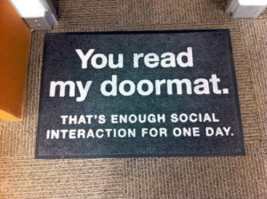 laughoutloud-club:  No knocks needed: You read  my doormat.  THAT'S ENOUGH SOCIAL  INTERACTION FOR ONE DAY. laughoutloud-club:  No knocks needed