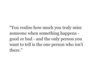 """Bad, Good, and How: """"You realise how much you truly miss  someone when something happens  good or bad and the only person you  want to tell is the one person who isn't  there."""""""