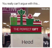 Arguing, Memes, and True: You really can't argue with this...  ACTIVE  TheHornyNun  THE PERFECT GIFT  ea True dat 🍆🎁💦 giftgoals