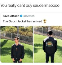Funny, Girls, and Gucci: You really cant buv Sauce lmaoooc  FaZe Attach @Attach  The Gucci Jacket has arrived Ψ  GUCCI  23 😂😂😂 - - - - funnyshit funmemes100 instadaily instaday daily posts fun nochill girl savage girls boys men women lol lolz follow followme follow for more funny content 💯 @funmemes100