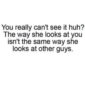 https://iglovequotes.net/: You really can't see it huh?  The way she looks at you  isn't the same way she  looks at other guys. https://iglovequotes.net/