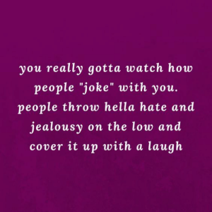 """Watch, Jealousy, and How: you really gotta watch how  people """"joke"""" with you.  people throw hella hate and  jealousy on the low and  cover it up with a laugh"""