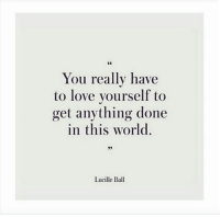 Love, World, and Lucille Ball: You really have  to love yourself to  get anything done  in this world  Lucille Ball