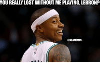 Cavs, Nba, and Celtics: YOU REALLY LOSTWITHOUT ME PLAYING, LEBRON?  @NBAMEMES How about that. #Celtics Nation #Cavs Nation