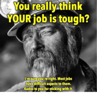Jobs, Tough, and Them: You reallythink  YOURiob is tough?  I'm sureyou re right. Most jobs  havedifficult aspects to them.  Kudos to you for sticking with it.