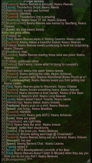 Keanu has impact on WoW chat: keanu memes: YOU receive 10ur Irungal Sporesj.  [1] [Fyveonit]: Keanu Reeves is annoyed: Keanu Peeves.  [1] [Leche] Thunderfury Drops, Keanu Needs  [1] [Alteredcrispl: eureks was funniest  [1] [Fyveonit]: HAHAHA  [1] [Fyveonit]: Thunderfury one is amazing  [1] [Howlitosis]: Keanu loses TF roll, Keanu Grieves  [1] [Bryantpummelj: Keanu Reeves was trained by Saurfang: Keanu  Cleaves  [1] [Eurek]: dry anal keano bleeds  Kishu has gone offline.  [1] [Frittata]: lol  [11 [Fika]: Keanu Reeves wipes in Wailing Caverns. Keanu Leaves  [1] [Fyveonit]: Keanu makes a beautiful basket: Keanu Weaves  [1] [Frittata]: Keanu Reeves needs junkboxing to level his lockpicking,  Keanu Thieves  [1] [Howlitosis]: Imao  [1] [Leveled]: Keanu Reeves reading these lame ass  Heaves  jokes: Keanu  [1] [Frittata]: junkboxes rather  [1] [Tenbux]: Don't worry, I know what I'm doing for Leveled's  redemption.  [1] [Alteredcrisp]: keanu kills wash: keanu reaves  [1] [Fyveonit]: Keanu defying the odds: Keanu Achieves  [1] [Darkwar]: anyone need Shadow WandSmall Brown Pouch at xr?  [1] [17:Lemmesapthat]: Keanu Reeves keeps you from getting lost  Keenu Leads  [1] [Fika]: Keanu Reeves goes to Wisconsin. Keanu Cheese  [1] [Fyveonit]: Keanu throws something heavy: Keanu heaves  [1] [14:Hock]: Keanu becomes a boat captain, Keanu of the Seas  [1] [Horkymon]: Keanu's shirt: Keanu Long Sleaves  [1] [Leche]: Keanu doesn't leech Torents, Keanu seeds  [1] [Alteredcrisp]: Keanu bakes: keanu kneads  [1] [Friarbone]: Keanu puts on a shirt: Keanu Sleeves  [1] [Speed]: Just living...Keanu Breathes  [1] [Fyveonit]: HAHAHA  [1] [Bryantpummel]: Keanu gets AOTC: Keanu Achieves  [1] [Eurek]: these are great  [1] [Thrallzballz]: wts Light Hide  [1] [Moo]: Keanu feels the wind... Keanu breeze  [1] [Fruegel]: better then chucknorris  [1] [Zetanio]: If he loves you, Keanu Believes  [1] [Groubruli]: Anyone selling wool bags @ Crossroads?  [1] [Fyveonit]: Keanu Reeves being sad at a funeral: Keanu Grieves  [1] [Smusashi]: too real  [1] [Speed]: Seeing Barrens Chat : Keanu Leaves  [1] [Tigbits]: nailed it  [1] INovus]: WTS Bloodspattered Loincloth of the Bear  [1] [Fika]: Keanu Reeves doesn't listen to Blizzard when they say you  think you do but you don't. Keanu Believes  [1] [Bryantpummel: M Keanu has impact on WoW chat: keanu memes