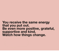 things change: You receive the same energy  that you put out.  Be even more positive, grateful,  supportive and kind.  Watch how things change.