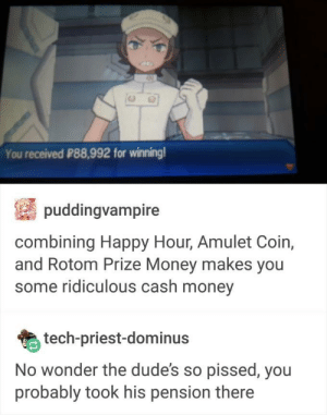 Money, Pokemon, and Happy: You received P88,992 for winning  puddingvampire  combining Happy Hour, Amulet Coin,  and Rotom Prize Money makes you  some ridiculous cash money  tech-priest-dominus  No wonder the dude's so pissed, you  probably took his pension there Pokemon robbery
