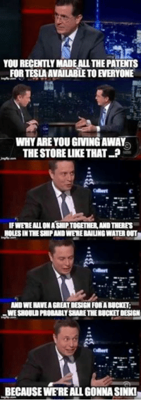 Elon Musk <3: YOU RECENTLY MADE ALL THE PATENTS  FOR TESLA AVAILABLE TO EVERYONE  WHY ARE YOU GIVING AWAY  THE STORE LIKE THAT ?  Cbert  IFWEREALL ON ASHIP TOGETHER, AND THERES  HOLES IN THE SHIP AND WERE RAILING WATER OUT  AND WE HAVEA GREAT DESIGN FORA BUCKET:  WE SHOULD PROBABLY SHARETHE BUCKET DESIGN  BECAUSE WE'RE ALL GONNA SINKI Elon Musk <3