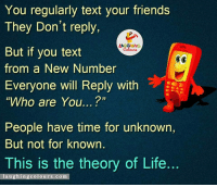 """Friends, Life, and Texting: You regularly text your friends  They Don't reply,  LAUGHING  But if you text  from a New Number  Everyone will Reply with  """"Who are You...  People have time for unknown,  But not for known  This is the theory of Life.  l a u  gh ing colours.com Theory Of Life...:)"""