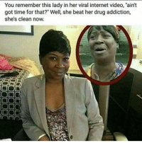 "Well she look clean... respek! Follow @masselor masselor nochill nochillbutton: You remember this lady in her viral internet video, ""ain't  got time for that?"" Well, she beat her drug addiction,  she's clean now.  DI Well she look clean... respek! Follow @masselor masselor nochill nochillbutton"