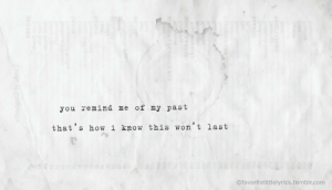 remind me: you remind me of my past  that's how i know this won't last  Ofavoritelittlelyrics.tumblr.com