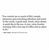 """Fresh, Coffee, and Good: """"You remind me so much of life's simple  pleasures and everything effortless and sweet  in the world. A good read. Fresh, clean sheets.  A quick dip in the sea. A cozy, rainy Sunday  morning with a hot cup of coffee and no place  to be.""""  -Beau Taplin-Simple Pleasures"""