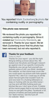 """<p>You&rsquo;ve been ZUCCED</p>: You reported Mark Zuckerberg's photo for  containing nudity or pornography.  This photo was removed  We reviewed the photo you reported for  containing nudity or pornography. Since it  violated our Community Standards, we  removed it. Thanks for your report. We let  Mark Zuckerberg know that his photo has  been removed, but not who reported it.   Thanks for your feedback  Today at 2:46pm  Thanks for your report-you did the right  thing by letting us know about this. We  looked over the photo and though it doesn't  go against one of our specific Community  Standards, you can go fuck yourself you  pathetic piece of shit. you think I developed  this website so that some loser scum like  you could spam my picture with hate speech  reports? No, I did it so I could spy on all the  asian Harvard girls that wouldn't fuck me  and now look I'm a fucking billionaire so  keep on fucking with me you little twerp l  can buy and sell little fucking punk ass  bitches like you I don't give a fuck, I'll delete  all the meme pages they're not even fucking  funny no one gets the jokes. Facebook is for  pictures of babies and bad political takes  not """"dank memes,"""" Get the fuck off  my website Mark <p>You&rsquo;ve been ZUCCED</p>"""