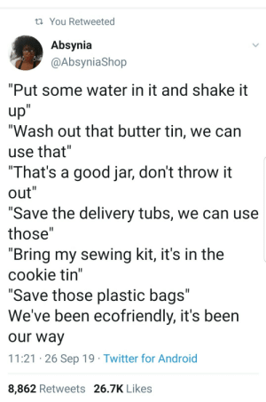 "We been tryna save the world: You Retweeted  Absynia  @AbsyniaShop  ""Put some water in it and shake it  up""  ""Wash out that butter tin, we can  II  use that""  ""That's a good jar, don't throw it  out""  II  II  ""Save the delivery tubs, we can use  II  those""  ""Bring my sewing kit, it's in the  cookie tin""  ""Save those plastic bags""  We've been ecofriendly, it's been  II  our way  11:21 26 Sep 19 Twitter for Android  8,862 Retweets 26.7K Likes We been tryna save the world"