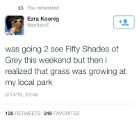 Ezra Koenig: You retweeted  Ezra Koenig  @antiarZE  was going 2 see Fifty Shades of  Grey this weekend but then i  realized that grass was growing at  my local park  2/14/15, 22:46  128 RETWEETS 248 FAVORITES