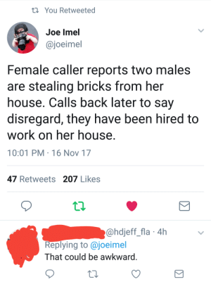 memehumor:  Legitimate conversation over the police scanner: You Retweeted  Joe lmel  @joeimel  Female caller reports two males  are stealing bricks from her  house. Calls back later to say  disregard, they have been hired to  work on her house  10:01 PM 16 Nov 17  47 Retweets 207 Likes  @hdjeff_fla 4h  Replying to @joeimel  That could be awkward memehumor:  Legitimate conversation over the police scanner