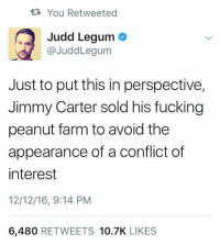 Jimmy Carter, Memes, and Farming: You Retweeted  Judd Legum  @JuddLegum  Just to put this in perspective,  Jimmy Carter sold his fucking  peanut farm to avoid the  appearance of a conflict of  interest  12/12/16, 9:14 PM  6,480  RETWEETS  10.7K  LIKES Demand a blind trust. You are worth it America!