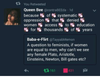queen bee: You Retweeted  Queen Bee  a contra BEEda ld  because  of systematic  oppression that denied  women N access to N education  for thousands Of years  Baba-e-Flirt  @Tayyab Memon  A question to feminists, if women  are equal to men, why can't we see  any female Plato, Aristotle,  Einsteins, Newton, Bill gates etc?  161 431 M