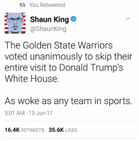 Golden State Warriors, Memes, and Sports: You Retweeted  Shaun King  @Shaun King  The Golden State Warriors  voted unanimously to skip their  entire visit to Donald Trump's  White House.  As woke as any team in sports.  5:01 AM 13 Jun 17  16.4K  RETWEETS  35.6K  LIKES Yesssss!!!! 🏀🙌🏽✊🏾 RESIST