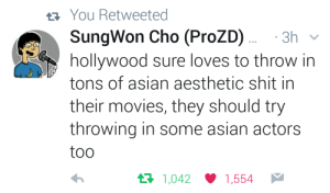 Throw In: You Retweeted  SungWon Cho (ProZD)  hollywood sure loves to throw in  tons of asian aesthetic shit in  3h  their movies, they should try  throwing in some asian actors  too  t1,042  1,554