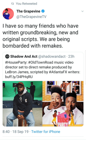 Blackpeopletwitter, Friends, and Funny: You Retweeted  The Grapevine  @TheGrapevineTV  have so many friends who have  written groundbreaking, new and  original scripts. We are being  bombarded with remakes.  Shadow And Act @shadowandact 23h  SHADOW  #HouseParty: #OldTownRoad music video  director set to direct remake produced by  LeBron James, scripted by #AtlantaFX writers:  buff.ly/34PHqRU  THouse  PARTY  8:40 18 Sep 19 Twitter for iPhone It's because people keep paying money to see them