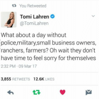 You Retweeted  Tomi Lahren  @Tomi Lahren  What about a day without  police, military, small business owners,  ranchers, farmers? Oh wait they don't  have time to feel sorry for themselves  2:32 PM 09 Mar 17  3,855  RETWEETS  12.6K  LIKES i hate Tomi Lahren but I hate adaywithoutwomen more • • • saga lgbtq lgbt bodypositivity egalitarian equality antifeminism antifeminist antiradicalfeminism prohealth alllivesmatter blacklivesmatter feminism proequality beauty amazing gender sexuality important youareimportant notbroken antiproana racialequality nonracism nonsexism genderequality