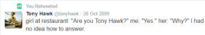 "Target, Tony Hawk, and Tumblr: You Retweeted  Tony Hawk @tonyhawk 26 Oct 2009  girl at restaurant ""Are you Tony Hawk?"" me: ""Yes."" her: ""Why?"" I had  no idea how to answer. kinesthetiacreal:  this tweet haunts me"