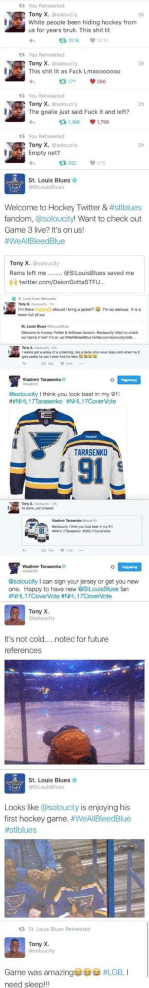 This guy is living his dream by K7NGComment MORE MEMES: You Retweeted  Tony X. @soloucity  3h  White people been hiding hockey from  us for years bruh. This shit lit  다10.1K  13K  You Retweeted  Tony X. @soloucity  This shit lit as Fuck Lmaooooooo  3h  다 177  286  You Retweeted  Tony X. esoloucity  2h  The goalie just said Fuck it and left?  3 1,366 1,796  You Retweeted  Tony X.soloucity  다522  St. Louis Blues O  2h  Empty net?  475  Welcome to Hockey Twitter & #stblues  fandom, @soloucity! Want to check out  Game 3 live? It's on us!  #WeAll Bleed Blue  on  us!  Tony X. soloucity  昏 twitter.com/DeionGottaSTFu..  rm there 977 should i bring alacket?傘rm so serous. Itisa  room fuil ofice  Weco  าย to Hockey Twitter & nttues tanom, osotootyl wart to check  Vladimir Tarasenko  @soloucity I think you look best in my 91  #eNHL17Tarasenko #NHL17Covente  TARASENKO  L 91  soloucity you look best nmy  iadimir Tarasenko  @soloucity I can sign your jersey or get you new  one. Happy to have new @StLouisBlues fan  #NHLI 7CoverVote #NHL 1 7CoverVote  Tony X  It's not cold....noted for future  references  St. Louis Blues  Looks like @soloucity is enjoying his  first hockey game. #WeAllBleedBlue  #stiblues  St. Louis Blues Retweeted  Tony X  Game was amazing@sp6à #LGB. I  need sleep!!! This guy is living his dream by K7NGComment MORE MEMES