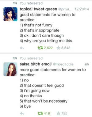 Being Alone, Bitch, and Emoji: You retweeted  topical tweet queen @priya... 12/28/14  good statements for women to  practice:  1) that's not funny  2) that's inappropriate  3) ok i don't care though  4) why are you telling me this  432,622 3,842  You retweeted  salsa bitch emoji @moscaddie h  more good statements for women to  practice:  1) no  2) that doesn't feel good  3) i'm going now  4) no thanks  5) that won't be necessary  6) bye  23419 755 thebaconsandwichofregret: blackfemalescientist:  misandry-mermaid:  ethiopienne:  yoooooo  Here's some more: You interrupted me, I'm not finished talking You're making me uncomfortable Leave me alone Don't talk to me like that  1. You repeated my idea2. You're in my space4. No, I won't do that for you5. I am aware of that  And for when people aren't listening to you say all of these 1) Stop ignoring what I'm saying
