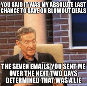 Email, Time, and Sad: YOU SAD TWASMY ABSOLUTE LAST  CHANCEON BLOWOUT DEALS  TOSAVE  THE SEVEN EMAILS YOUSENT ME  OVER THE NEXT TWO DAYS  DETERMINED THAT WASALIE I hate having to check email this time of year. I swear the unsubscribe button is as useless as the door close button on an elevator.