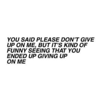 Funny, You, and Please: YOU SAID PLEASE DON'T GIVE  UP ON ME, BUT IT'S KIND OF  FUNNY SEEING THAT YOU  ENDED UP GIVING UP  ON ME