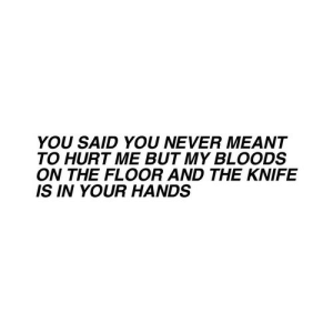 on the floor: YOU SAID YOU NEVER MEANT  TO HURT ME BUT MY BLOODS  ON THE FLOOR AND THE KNIFE  IS IN YOUR HANDS