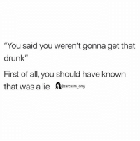 """Drunk, Funny, and Memes: """"You said you weren't gonna get that  drunk""""  First of all, you should have known  that was a lie A  @sarcasm_only SarcasmOnly"""