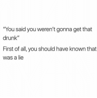 """Drunk, Humans of Tumblr, and All: """"You said you weren't gonna get that  drunk""""  First of all, you should have known that  was a lie"""