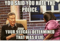 Memes, Police, and Lying: YOU SAIDIYOU HATE THE  POLICE  YOUR 911 CALL DETERMINED  THAT WASALIE  memegenerator, nel Repost from @american_cops CopHumor CopHumorLife Humor Funny Comedy Lol Police PoliceOfficer ThinBlueLine Cop Cops LawEnforcement LawEnforcementOfficer Work 911 Lie AmericanCops