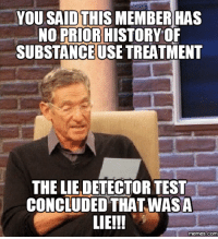 Lies Memes: YOU SAIDTHIS MEMBER HAS  NO PRIOR HISTORY OF  SUBSTANCEUSE TREATMENT  THELIE DETECTOR TEST  CONCLUDED THAT WASA  LIE!!!  memes.COM