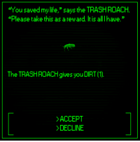 "Dank, Life, and 🤖: ""You saved my life,"" says the TRASHROACH.  lease take this as a reward. It is all I have.  The TRASHROACH gives you DIRT 1  ACCEPT  DECLINE"