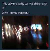 "Party, Saw, and Truth: ""You saw me at the party and didn't say  hi""  What I saw at the party: Truth 🤣 https://t.co/fz1MKBVjvC"