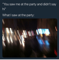 "Af, Funny, and Lmao: ""You saw me at the party and didn't say  hi""  What I saw at the party: Lmao me af 😂😂"