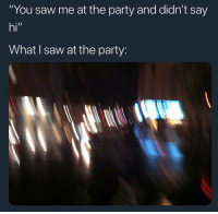 "Funny, Lit, and Lol: ""You saw me at the party and didn't say  hi""  What I saw at the party I was lit lol"