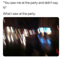 "Memes, Party, and Saw: ""You saw me at the party and didn't say  hi""  What I saw at the party: First of all, I didn't see anything at the party 😂"