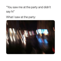 "Party, Saw, and Sorry: ""You saw me at the party and didn't  say hi  What I saw at the party: I'm sorry"